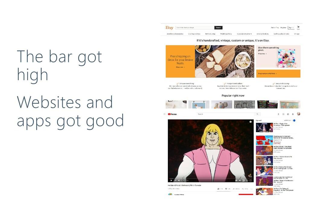 Websites and apps got good The bar got high