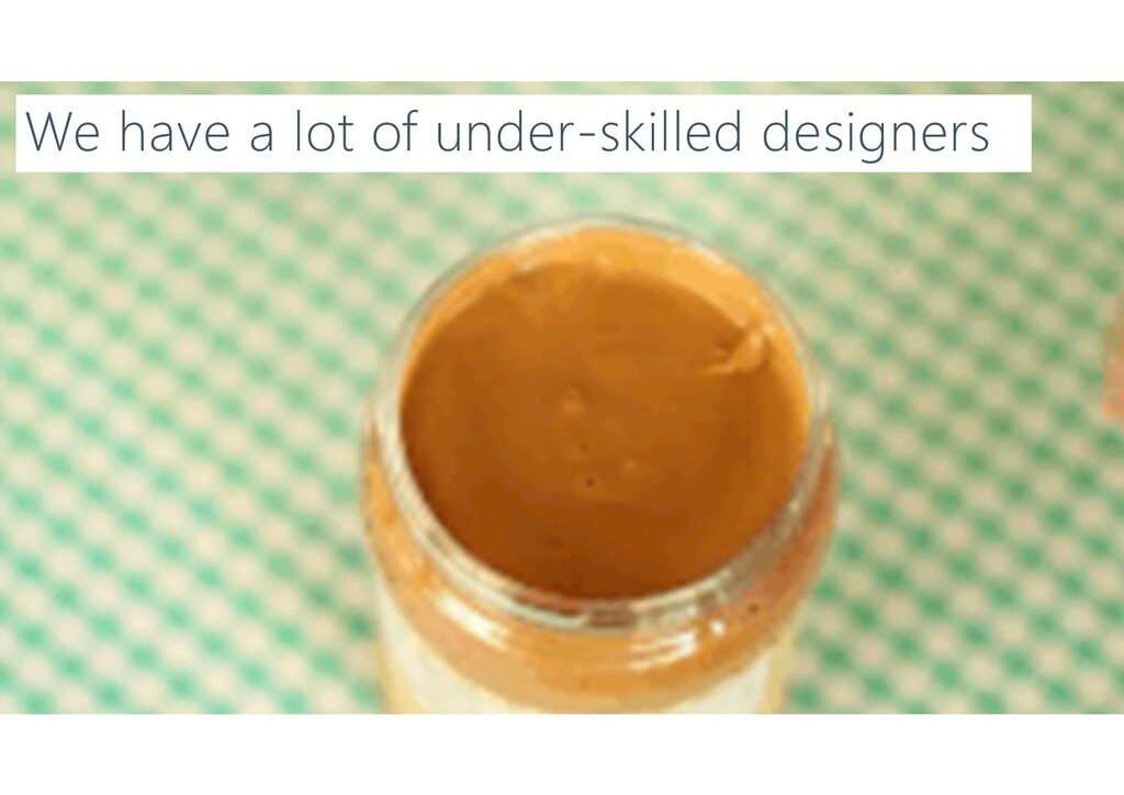 We have a lot of under-skilled designers