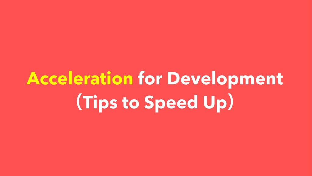 Acceleration for Development ʢTips to Speed Upʣ