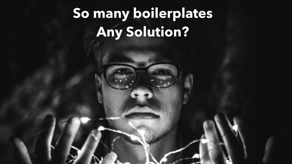 So many boilerplates Any Solution?