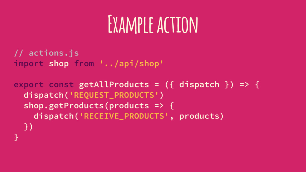 Example action // actions.js import shop from '...