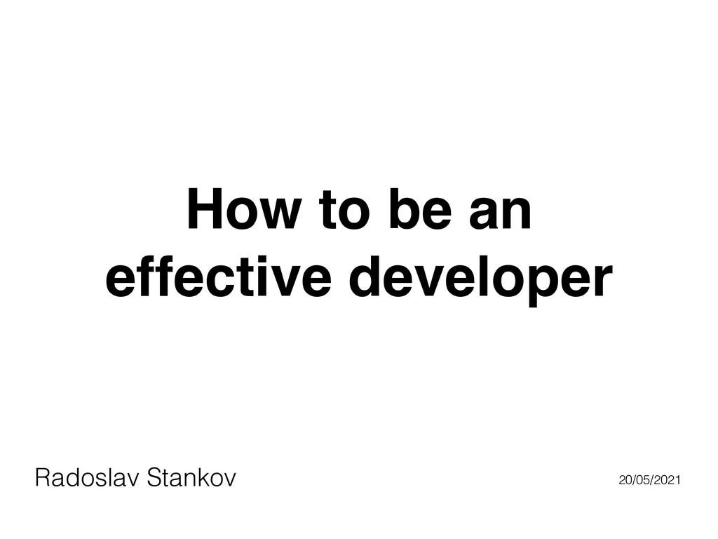 How to be an    effective developer Radoslav St...