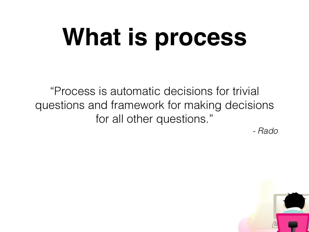 """""""Process is automatic decisions for trivial que..."""
