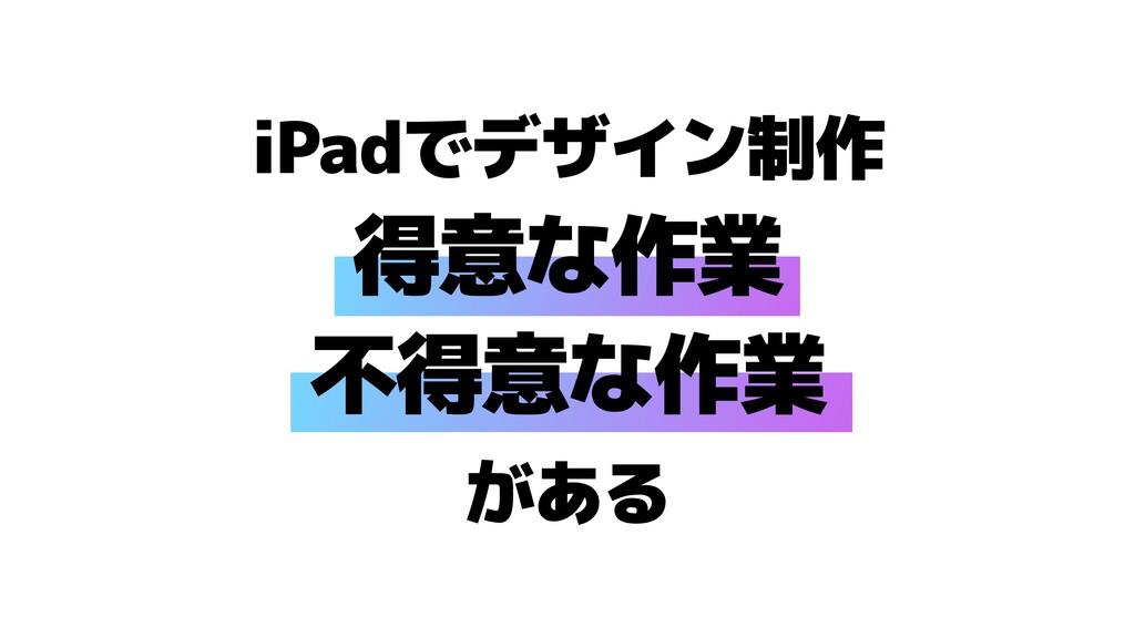 iPadでデザイン制作   得意な作業   不得意な作業   がある