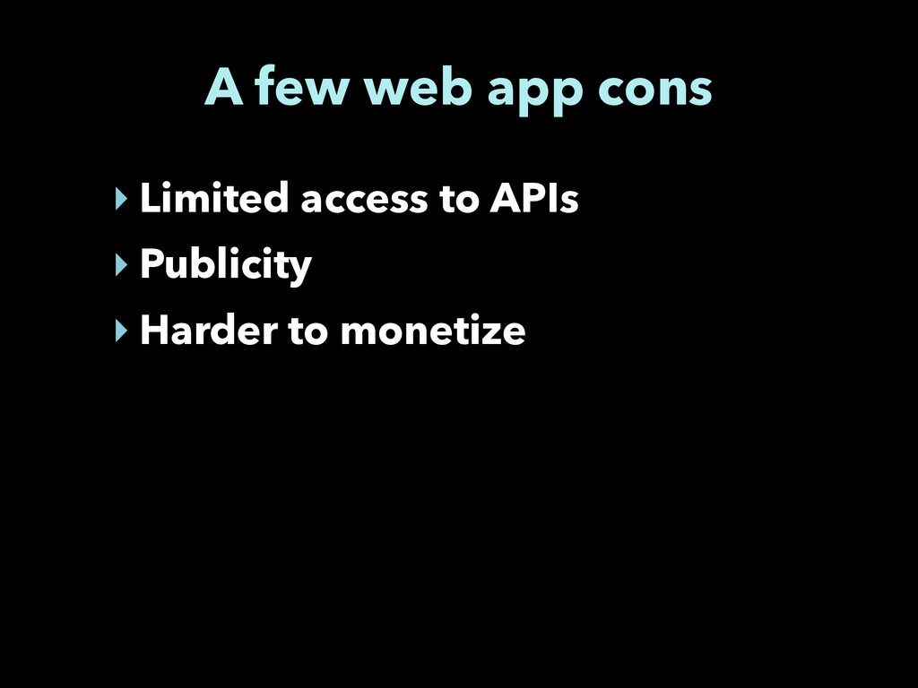 A few web app cons ‣ Limited access to APIs ‣ P...