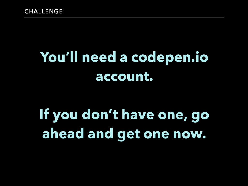 CHALLENGE You'll need a codepen.io account. ! I...