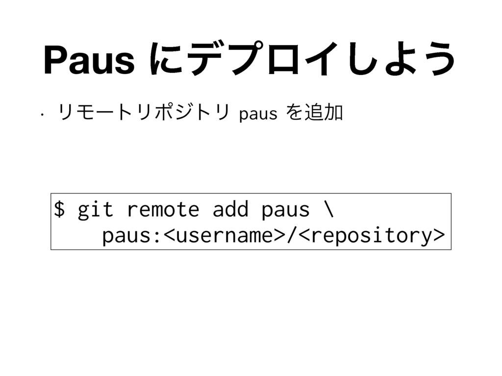 Paus ʹσϓϩΠ͠Α͏ w ϦϞʔτϦϙδτϦpausΛՃ $ git remote...