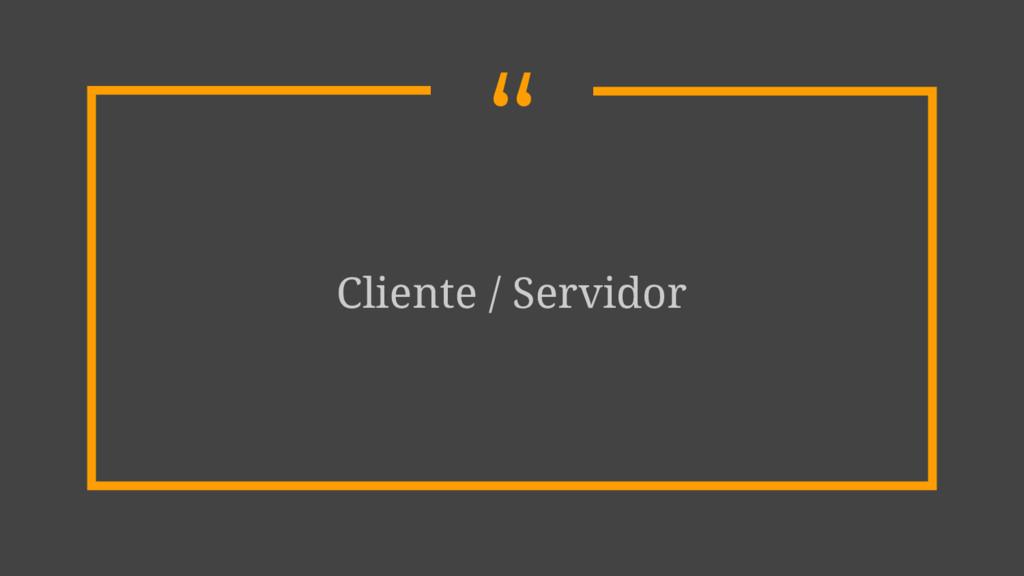 """ Cliente / Servidor"