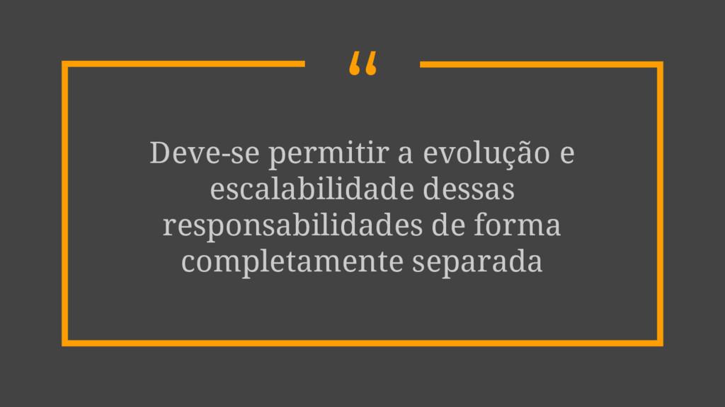 """"""" Deve-se permitir a evolução e escalabilidade ..."""