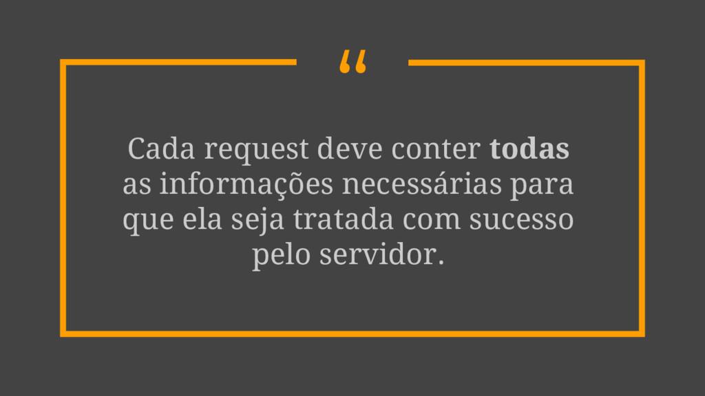 """"""" Cada request deve conter todas as informações..."""