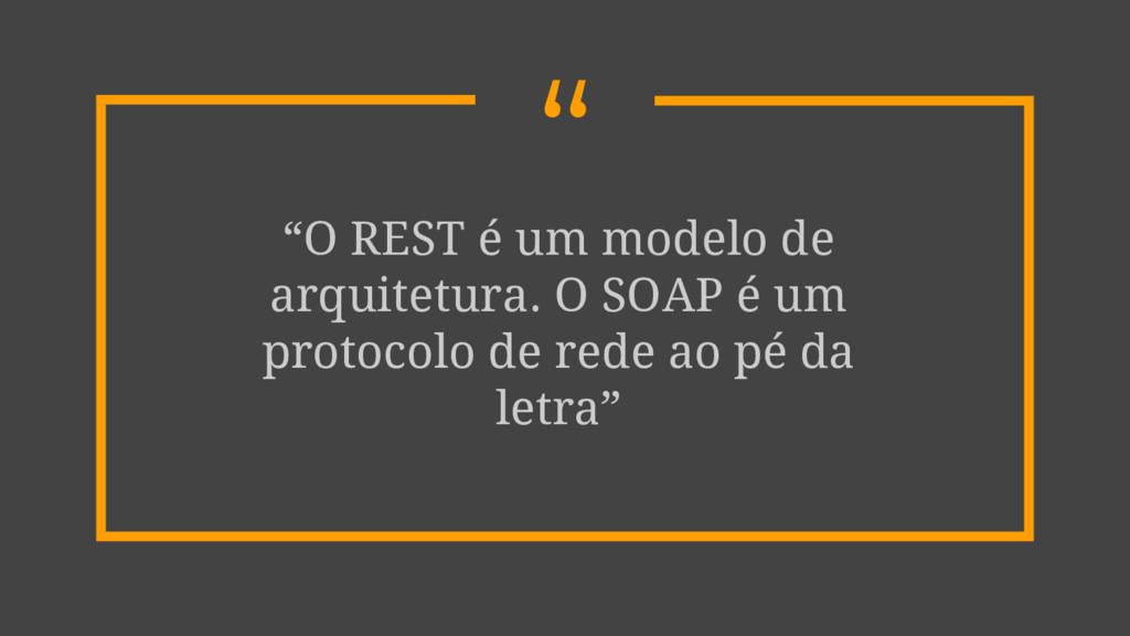 """"""" """"O REST é um modelo de arquitetura. O SOAP é ..."""