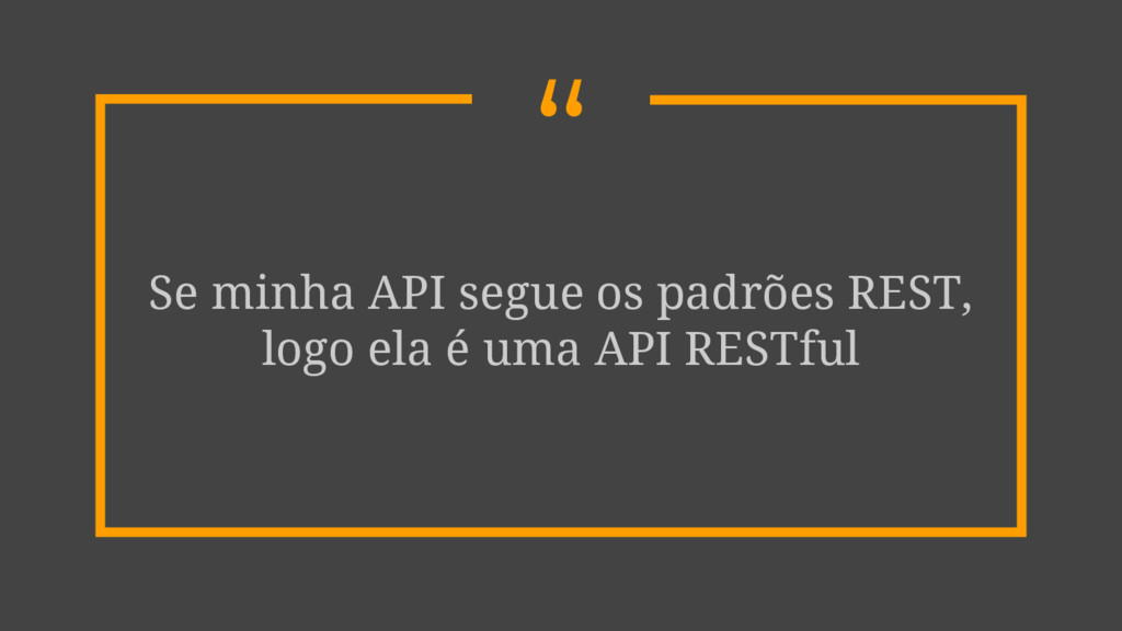 """"""" Se minha API segue os padrões REST, logo ela ..."""