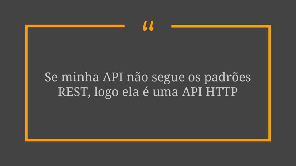""""""" Se minha API não segue os padrões REST, logo ..."""