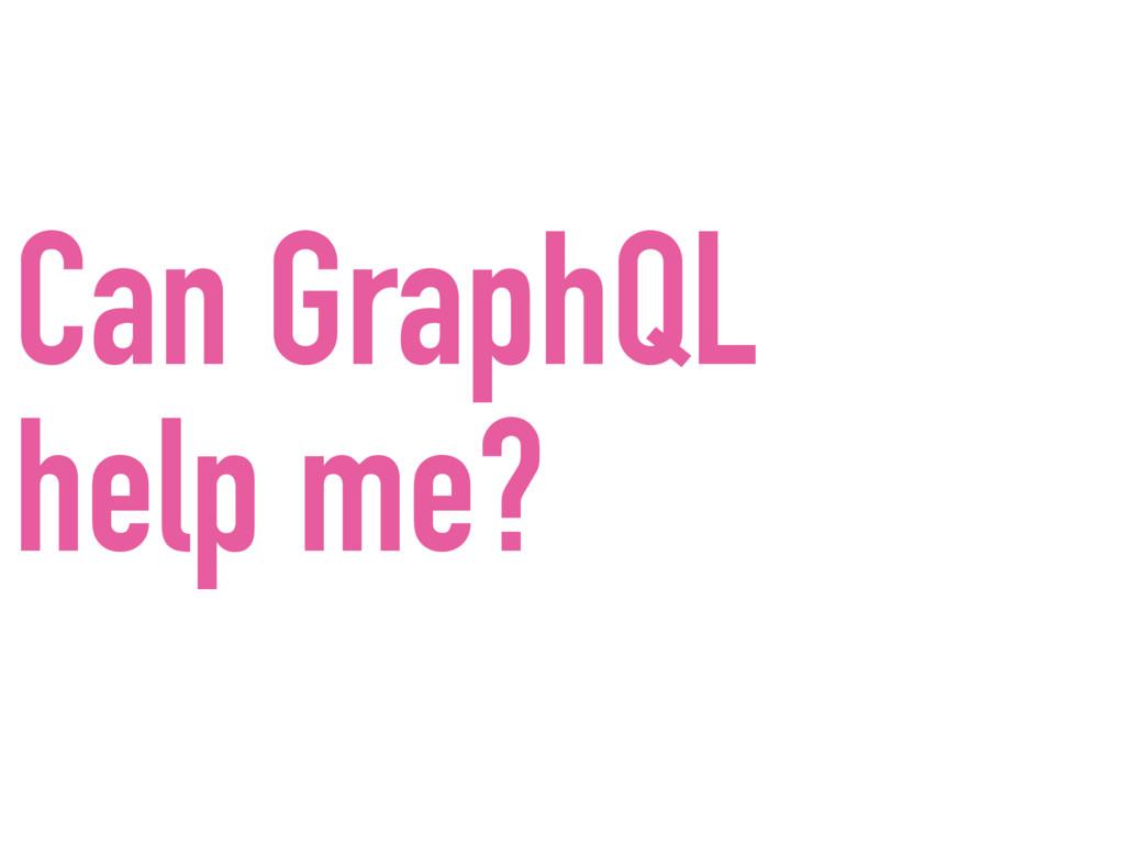 Can GraphQL help me?