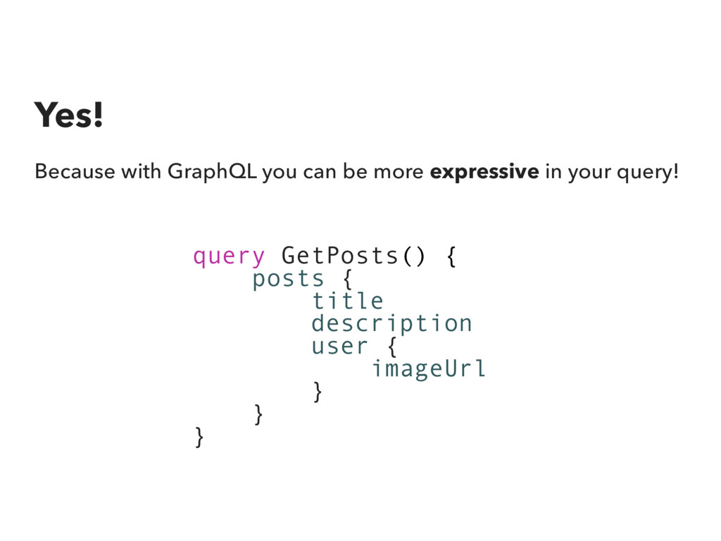 Yes! Because with GraphQL you can be more expre...