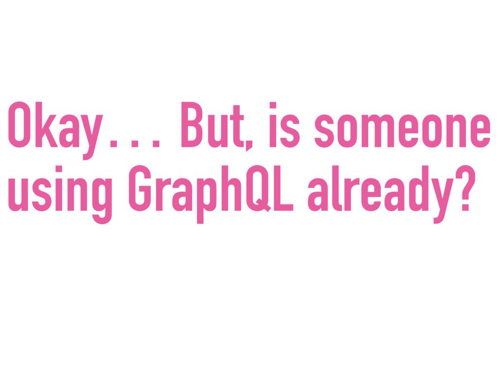Okay… But, is someone using GraphQL already?
