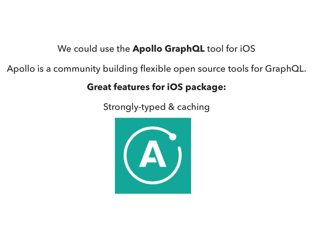 We could use the Apollo GraphQL tool for iOS Ap...
