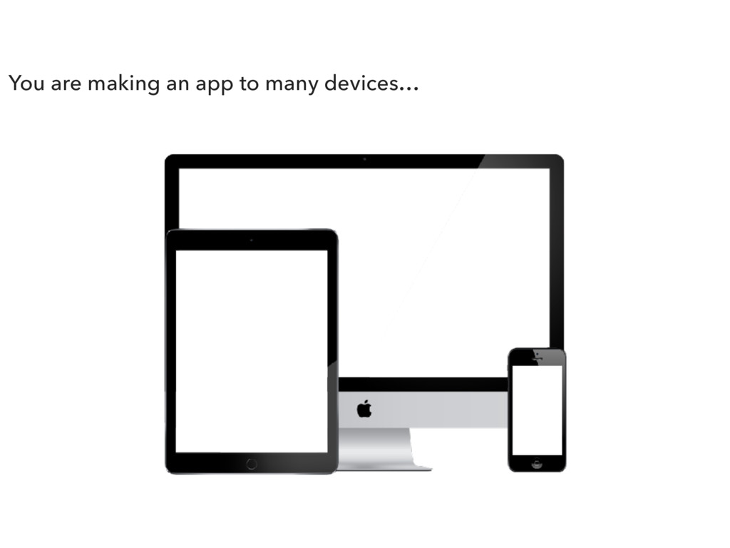 You are making an app to many devices…