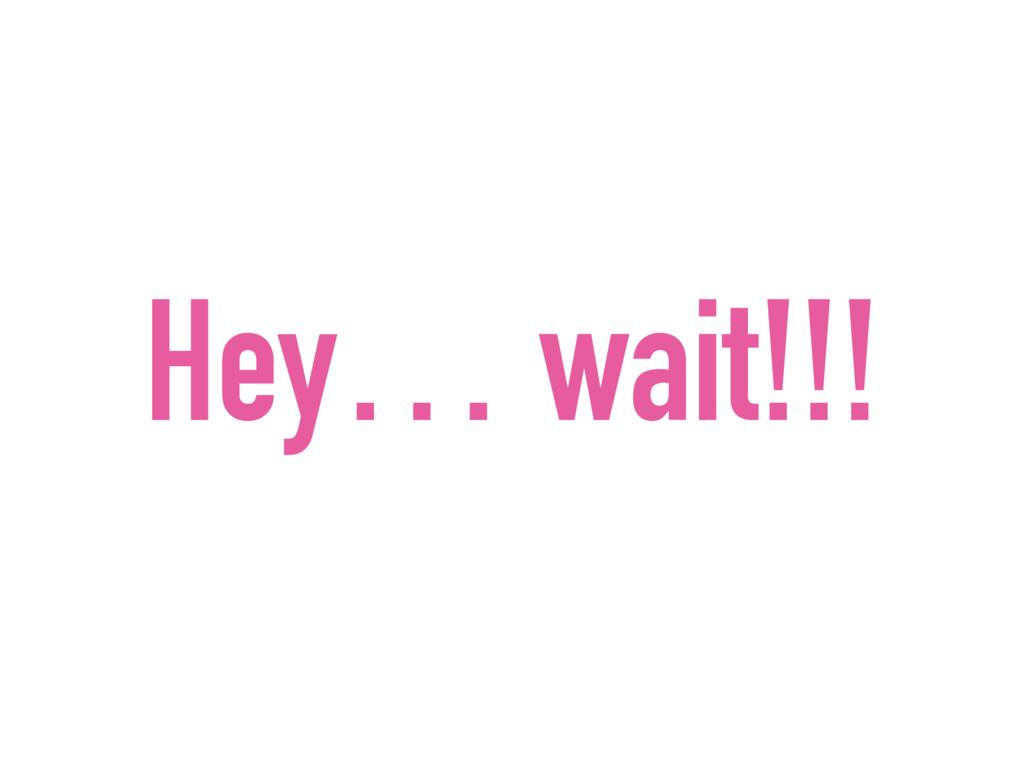 Hey… wait!!!