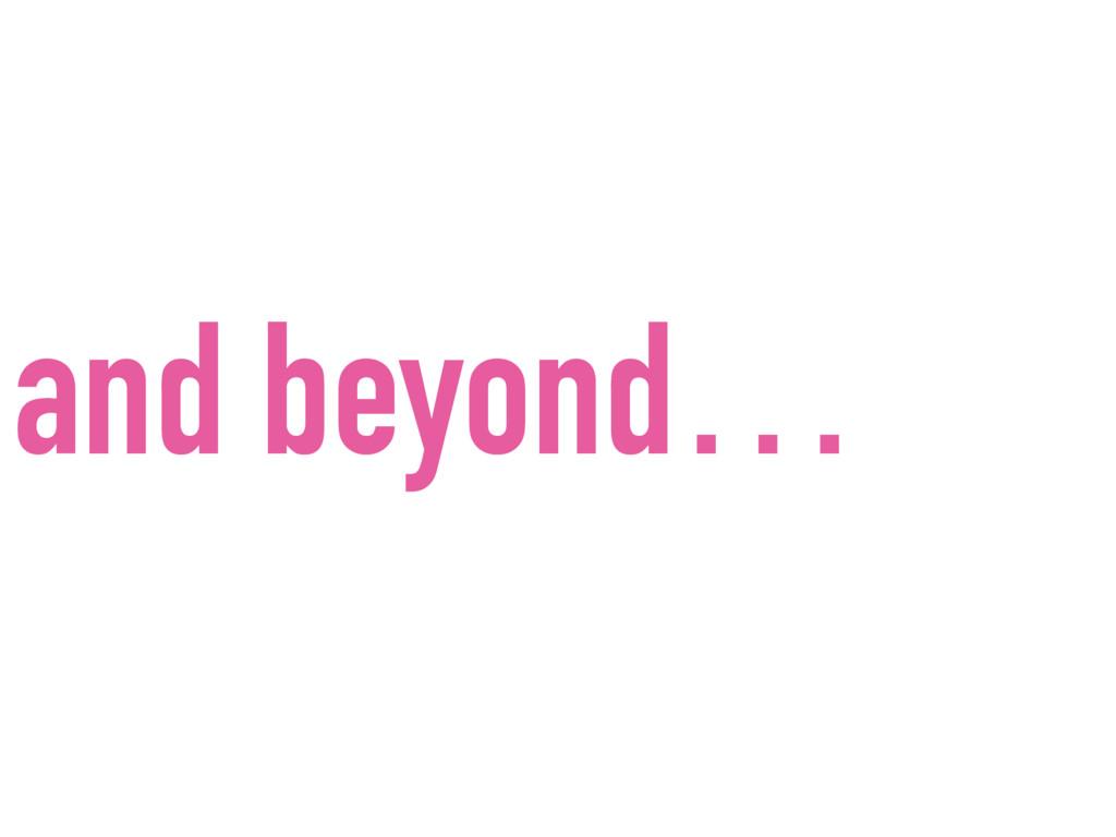 and beyond…
