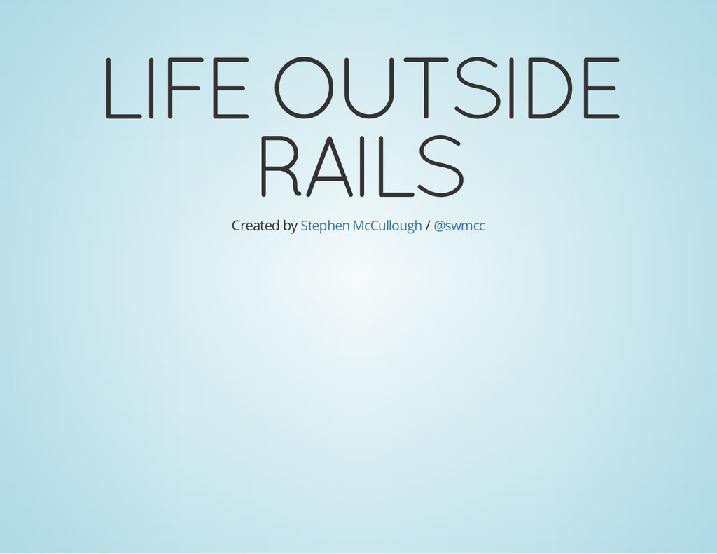 LIFE OUTSIDE RAILS Created by / Stephen McCullo...
