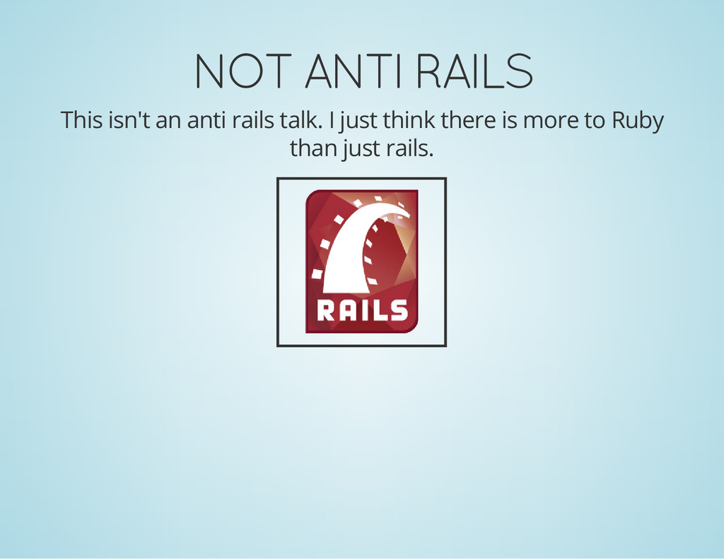 NOT ANTI RAILS This isn't an anti rails talk. I...