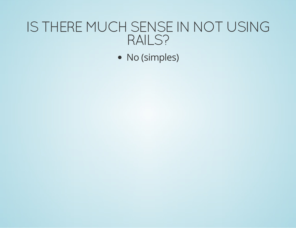 IS THERE MUCH SENSE IN NOT USING RAILS? No (sim...