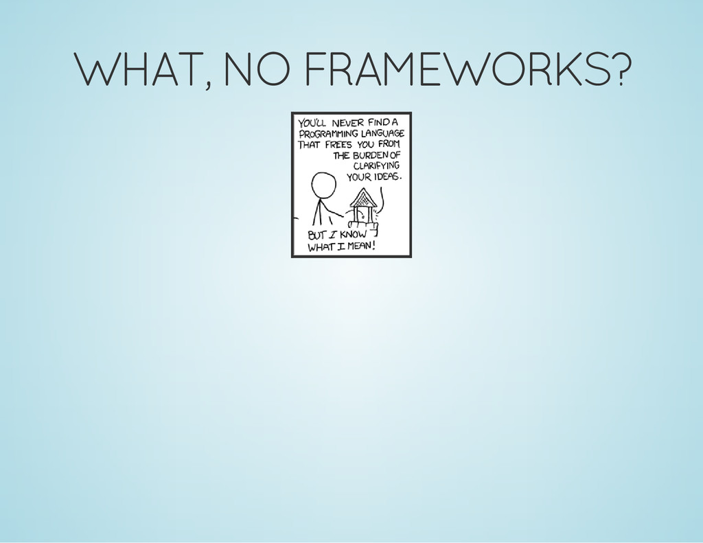 WHAT, NO FRAMEWORKS?