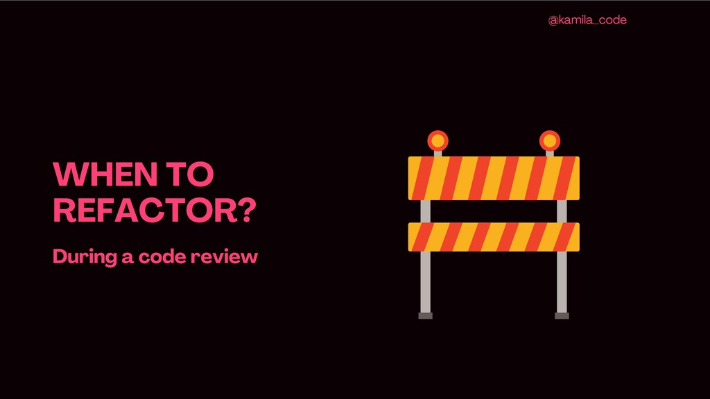 WHEN TO REFACTOR ? During a code review @kamila...