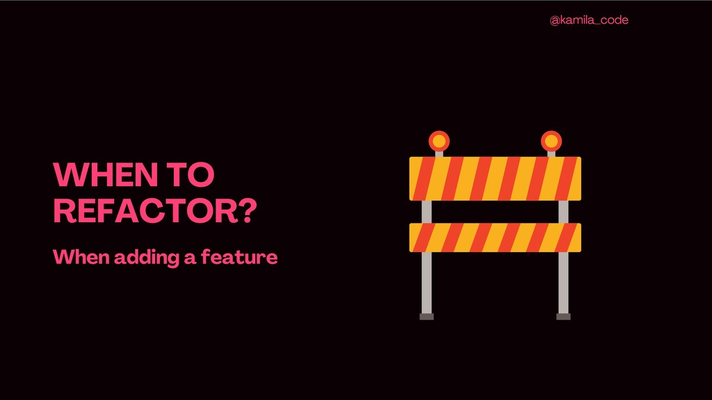 WHEN TO REFACTOR ? When adding a feature @kamil...