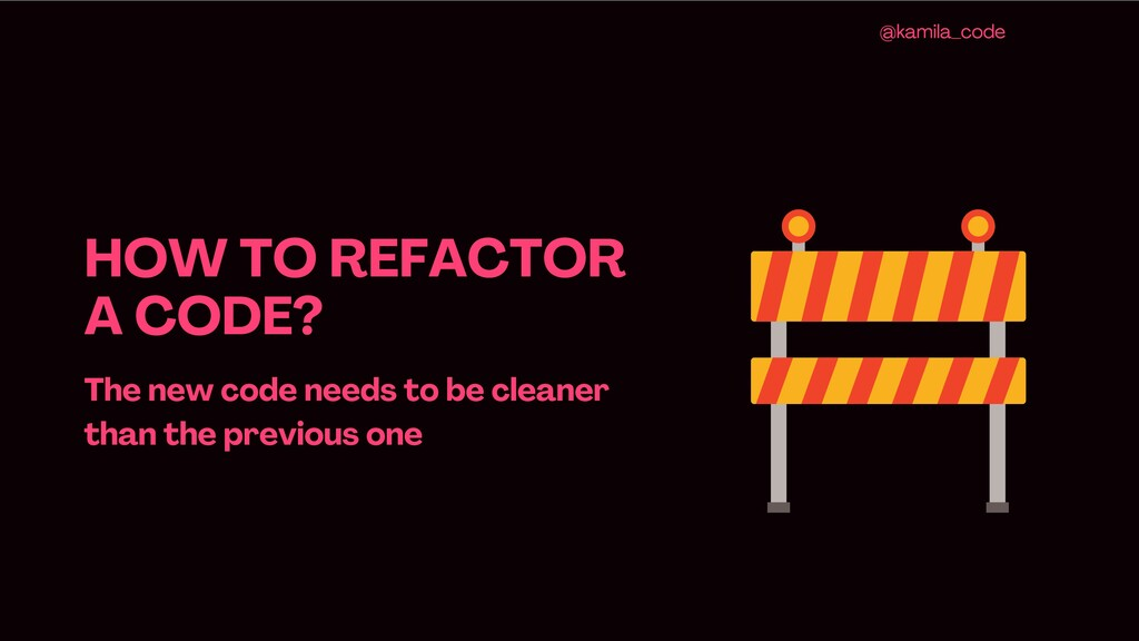 HOW TO REFACTOR A CODE ? The new code needs to ...