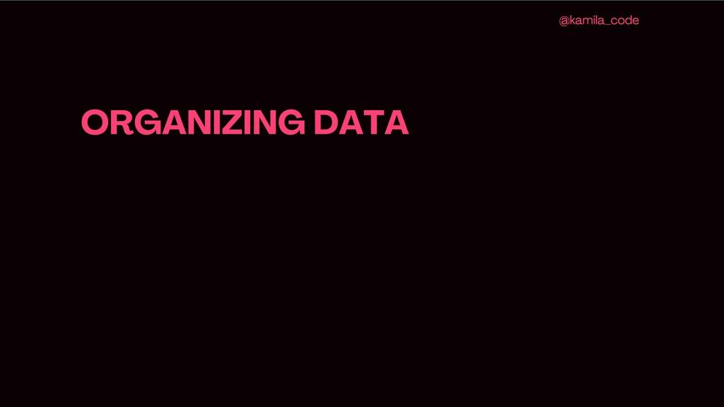 ORGANIZING DATA @kamila_code