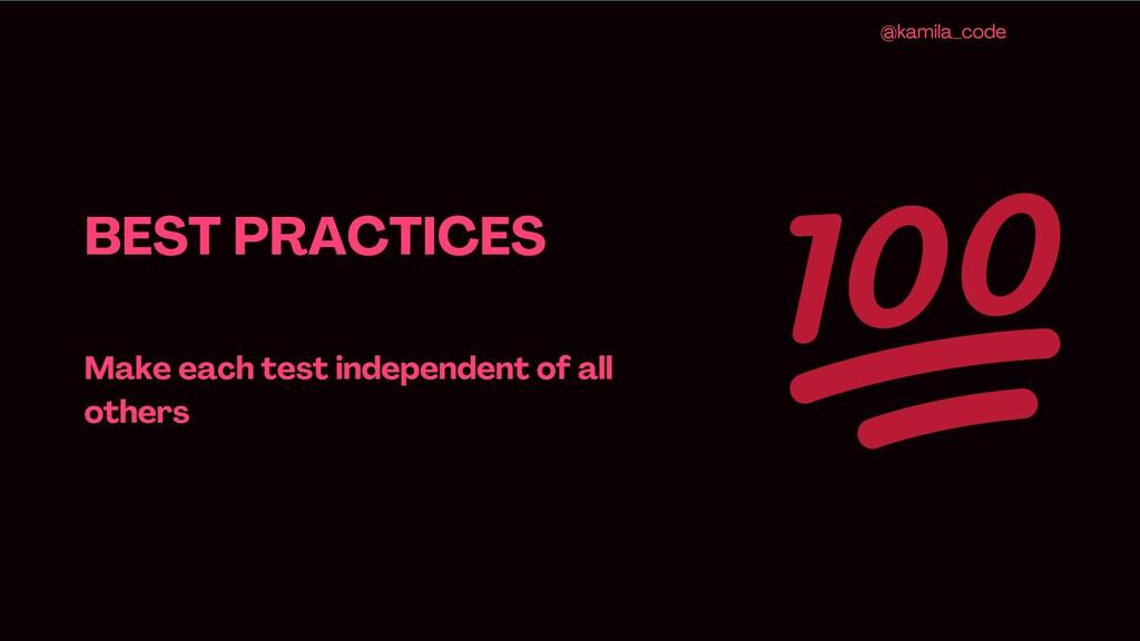 BEST PRACTICES Make each test independent of al...