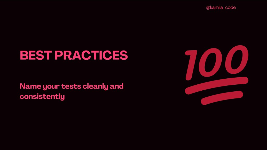 BEST PRACTICES Name your tests cleanly and cons...