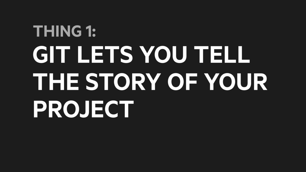 GIT LETS YOU TELL THE STORY OF YOUR PROJECT THI...