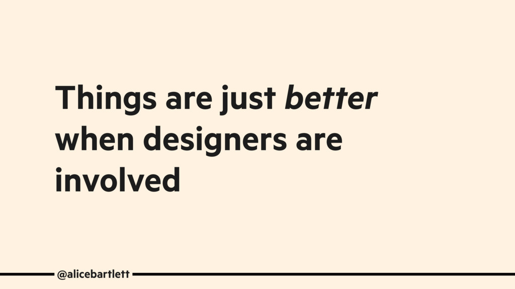 Things are just better when designers are invol...