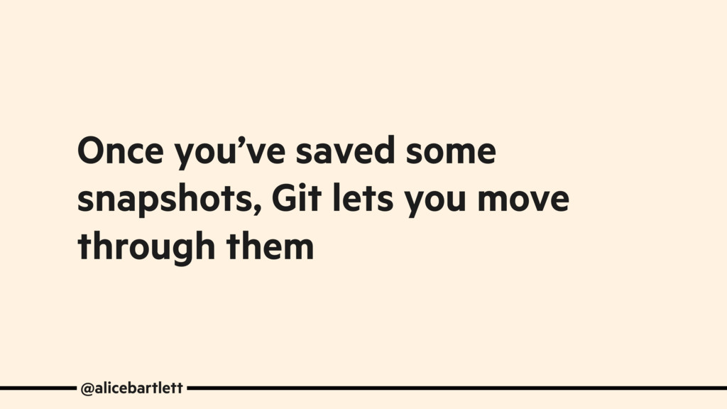 Once you've saved some snapshots, Git lets you ...
