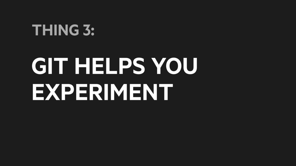 GIT HELPS YOU EXPERIMENT THING 3: