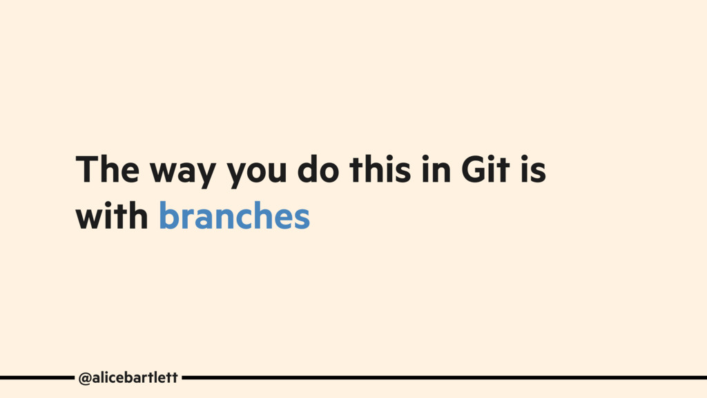 The way you do this in Git is with branches @al...