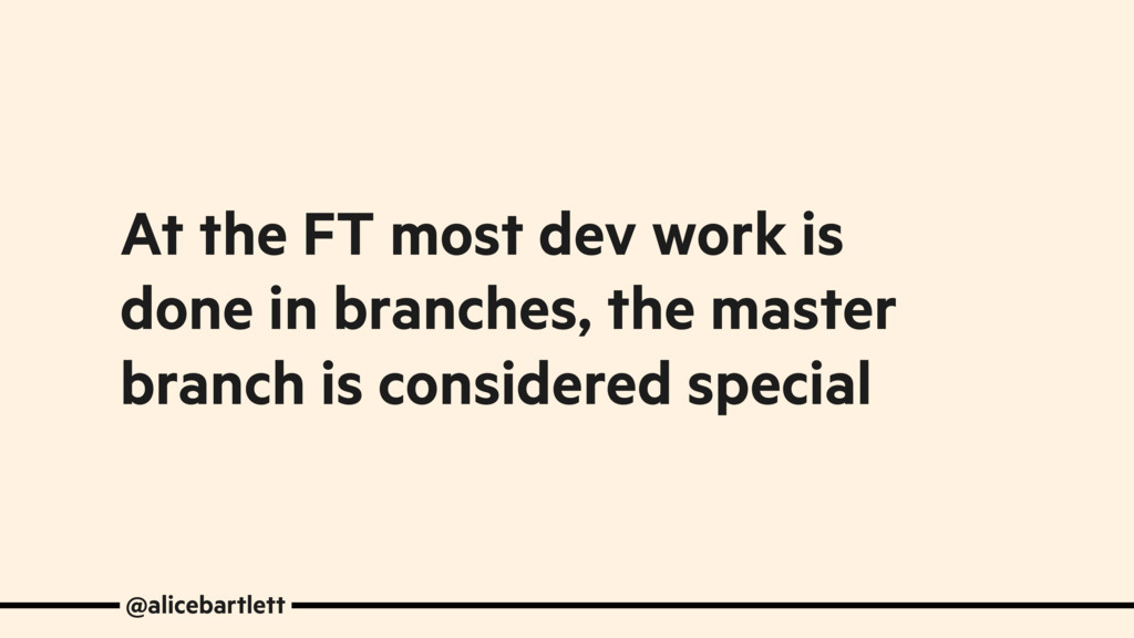 At the FT most dev work is done in branches, th...