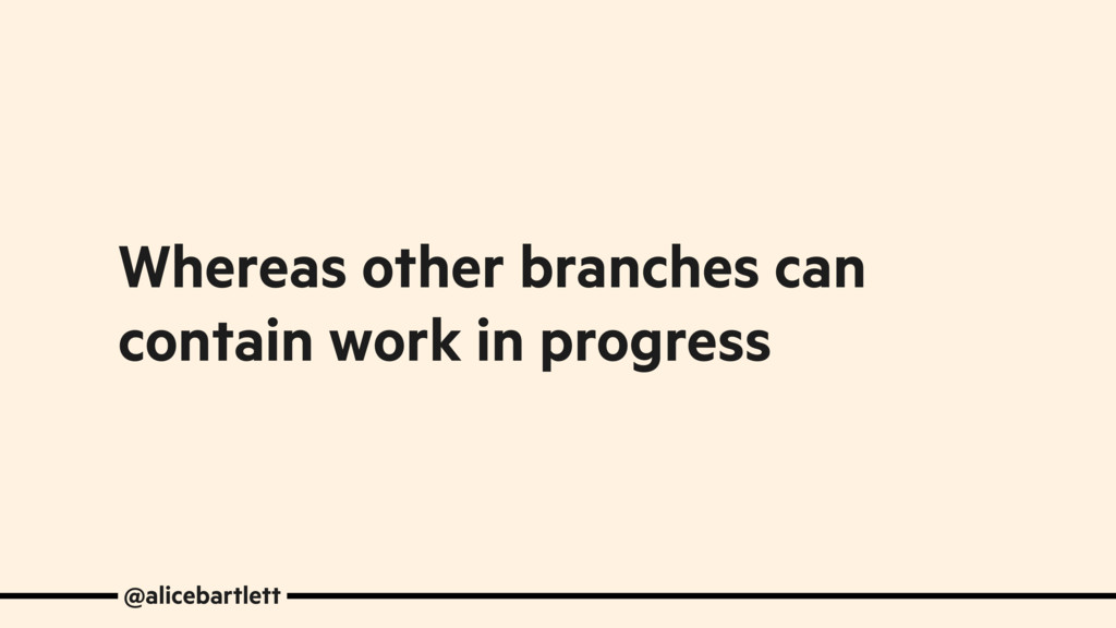 Whereas other branches can contain work in prog...
