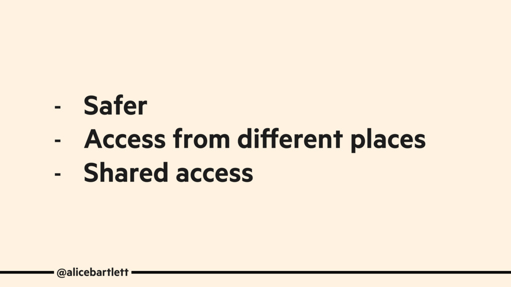 - Safer - Access from different places - Shared...