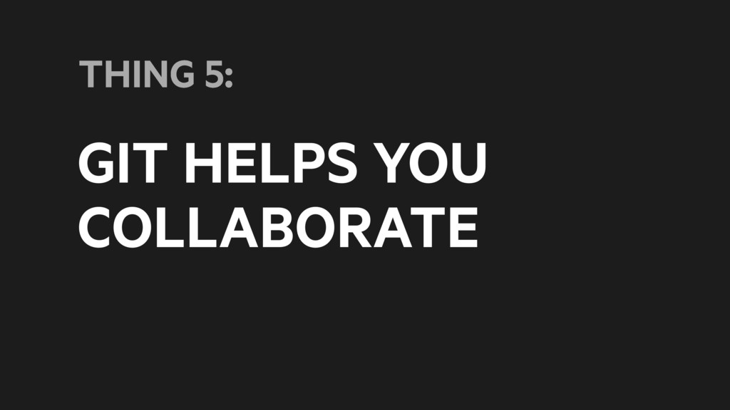GIT HELPS YOU COLLABORATE THING 5:
