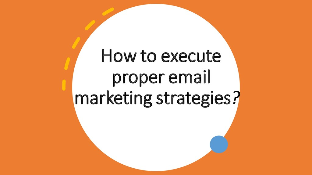 How to execute proper email marketing strategie...