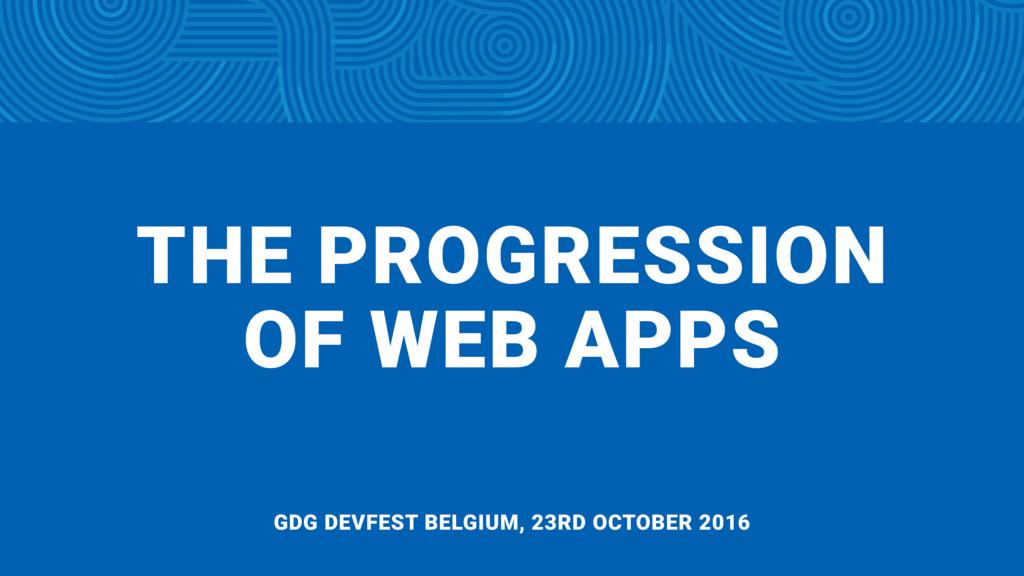 THE PROGRESSION  OF WEB APPS GDG DEVFEST BELGI...