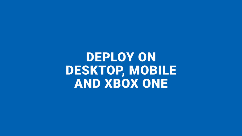 DEPLOY ON  DESKTOP, MOBILE  AND XBOX ONE
