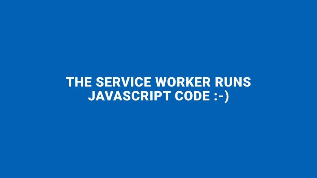 THE SERVICE WORKER RUNS JAVASCRIPT CODE :-)