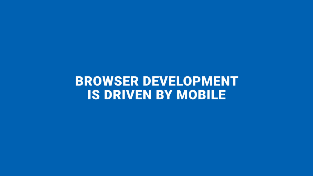 BROWSER DEVELOPMENT  IS DRIVEN BY MOBILE