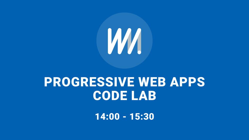 PROGRESSIVE WEB APPS CODE LAB  14:00 - 15:30