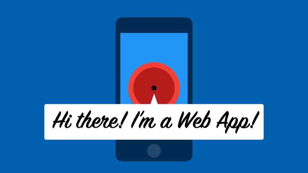 Hi there! I'm a Web App!